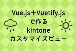 Vue.js+Vuetify.jsで作るkintoneカスタマイズビュー