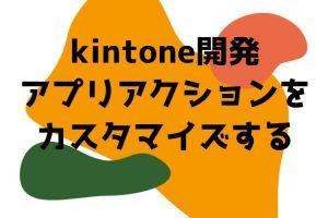kintone開発 | アプリアクションをカスタマイズする